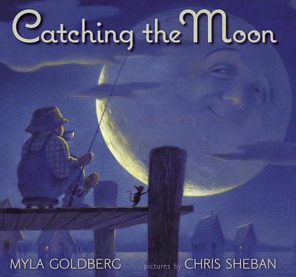 Catching the Moon by Myla Goldberg - illustrated by Chris Sheban